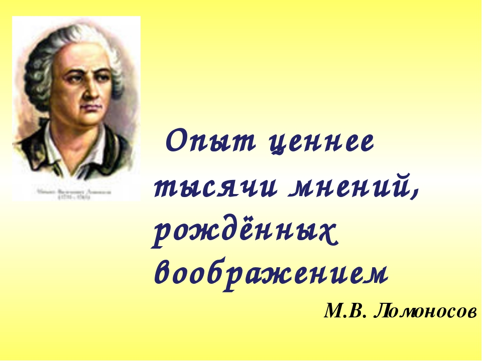 Опыт ценнее тысячи мнений, рождённых воображением М.В. Ломоносов
