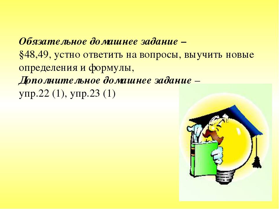 Обязательное домашнее задание – §48,49, устно ответить на вопросы, выучить но...