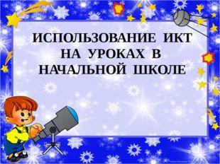 ИСПОЛЬЗОВАНИЕ ИКТ НА УРОКАХ В НАЧАЛЬНОЙ ШКОЛЕ Рожко Наталья Викторовна