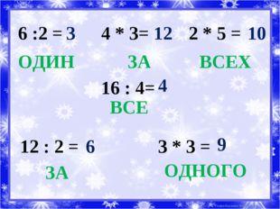 6 :2 = ОДИН 3 4 * 3= 12 ЗА 2 * 5 = 10 ВСЕХ 16 : 4= 4 ВСЕ 12 : 2 = 6 ЗА 3 * 3