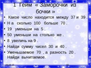 1 Гейм « Заморочки из бочки » Какое число находится между 37 и 39 . Н а сколь