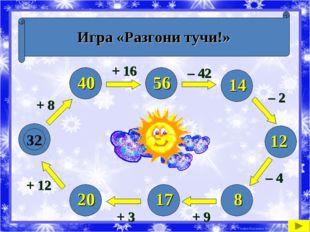 Игра «Разгони тучи!» 32 + 8 + 12 + 3 + 9 – 4 – 2 – 42 + 16 40 20 17 8 12 14 5