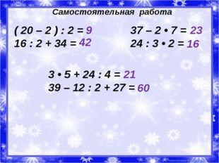Самостоятельная работа ( 20 – 2 ) : 2 = 16 : 2 + 34 = 37 – 2 • 7 = 24 : 3 • 2