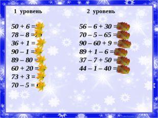 1 уровень 2 уровень 50 + 6 =56 78 – 8 =70 36 + 1 = 37 90 – 1 =89 89 – 80 =9 6