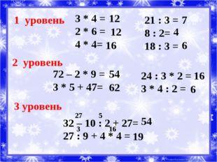 1 уровень 3 * 4 = 2 * 6 = 4 * 4= 21 : 3 = 8 : 2= 18 : 3 = 2 уровень 72 – 2 *
