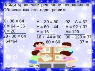 * * Найди уравнение решенное неправильно. Объясни как его надо решить. Х - 36