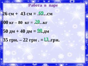Работа в паре 26 см + 43 см = ……см 100 кг – 80 кг = ……кг 50 дм + 40 дм = ….дм
