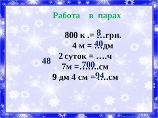 Работа в парах к .= …грн. 4 м = …дм суток = ….ч 7м =…….см 9 дм 4 см = ….см 8