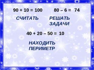 90 + 10 = 100 СЧИТАТЬ 80 – 6 = 74 РЕШАТЬ ЗАДАЧИ 40 + 20 – 50 = 10 НАХОДИТЬ ПЕ