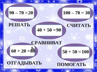 90 – 70 = 20 РЕШАТЬ 100 – 70 = 30 СЧИТАТЬ 40 + 50 = 90 СРАВНИВАТЬ 60 + 20 =