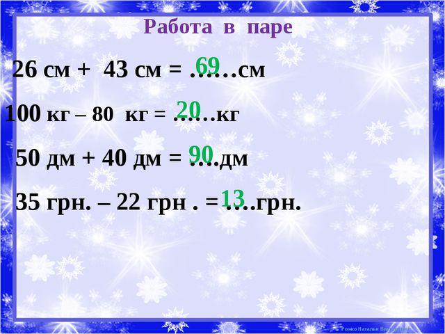 Работа в паре 26 см + 43 см = ……см 100 кг – 80 кг = ……кг 50 дм + 40 дм = ….дм...