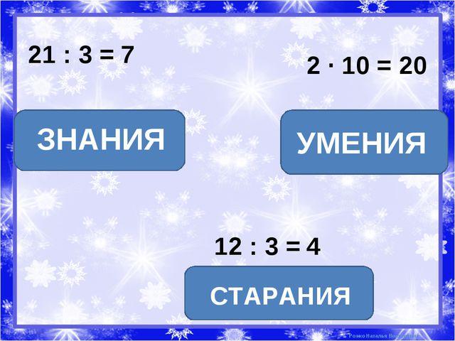 21 : 3 = 7 ЗНАНИЯ 2 · 10 = 20 12 : 3 = 4 УМЕНИЯ СТАРАНИЯ Рожко Наталья Виктор...
