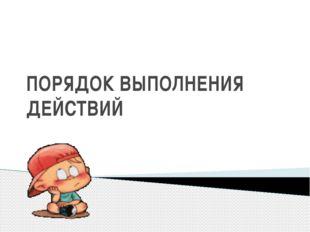ПОРЯДОК ВЫПОЛНЕНИЯ ДЕЙСТВИЙ МАТЕМАТИКА 3 КЛАСС Пилипчук Ольга Валентиновна МБ
