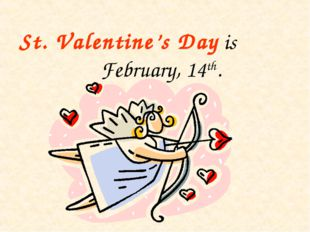 St. Valentine's Day is February, 14th.