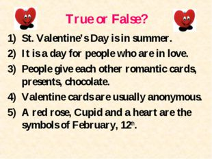 True or False? St. Valentine's Day is in summer. It is a day for people who a