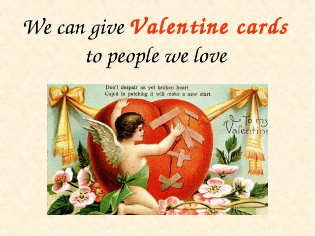 We can give Valentine cards to people we love