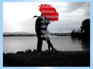 Любовь принимает то обличие, которое мы сами ей придаем. Помните это, и не б