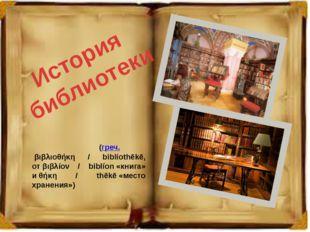 История библиотеки Библиоте́ка(греч.βιβλιοθήκη / bibliothēkē, отβιβλίον /