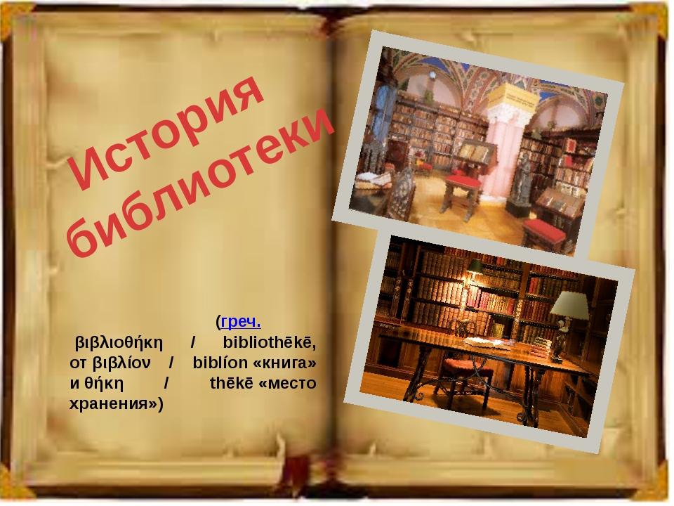 История библиотеки Библиоте́ка(греч.βιβλιοθήκη / bibliothēkē, отβιβλίον /...