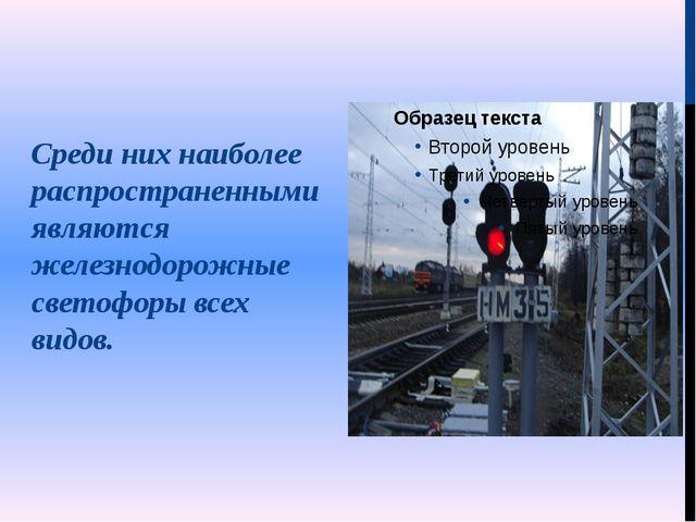 Среди них наиболее распространенными являются железнодорожные светофоры всех...