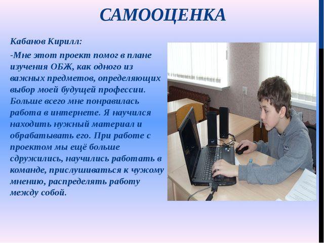 САМООЦЕНКА  Кабанов Кирилл: -Мне этот проект помог в плане изучения ОБЖ, как...
