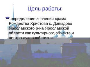 Цель работы: определение значения храма Рождества Христова с. Давыдово Яросла