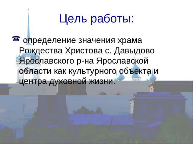 Цель работы: определение значения храма Рождества Христова с. Давыдово Яросла...