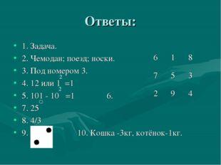 Ответы: 1. Задача. 2. Чемодан; поезд; носки. 3. Под номером 3. 4. 12 или 1 =1
