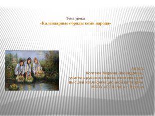 Тема урока «Календарные обряды коми народа» Автор: Коптева Марина Леонидовна,