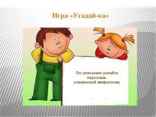 Игра «Угадай-ка» По описанию узнайте персонаж славянской мифологии.