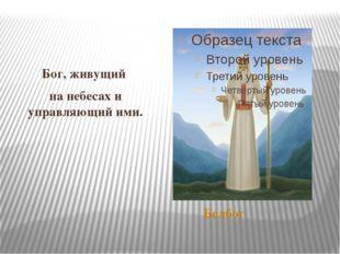 Белбог Бог, живущий на небесах и управляющий ими.