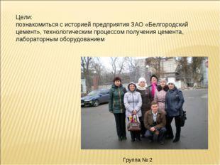 Цели: познакомиться с историей предприятия ЗАО «Белгородский цемент», технол