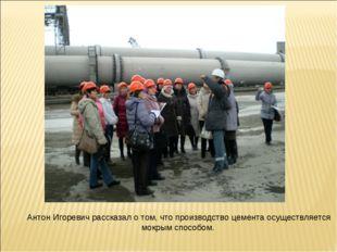 Антон Игоревич рассказал о том, что производство цемента осуществляется мокры