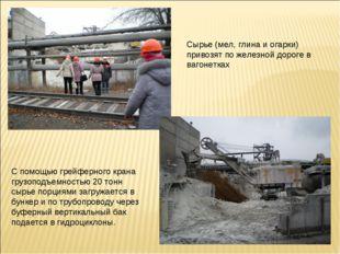 Сырье (мел, глина и огарки) привозят по железной дороге в вагонетках С помощь