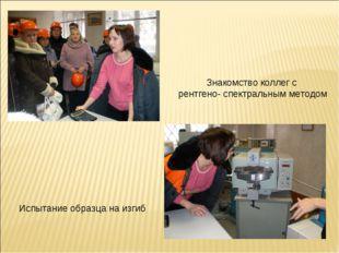 Испытание образца на изгиб Знакомство коллег с рентгено- спектральным методом