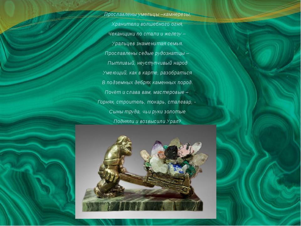 Прославлены умельцы –камнерезы, Хранители волшебного огня, Чеканщики по стали...