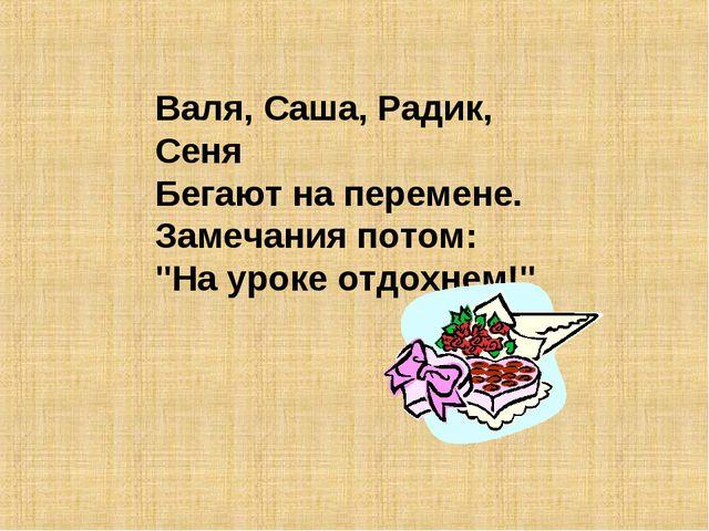 """Валя, Саша, Радик, Сеня Бегают на перемене. Замечания потом: """"На уроке отдохн..."""