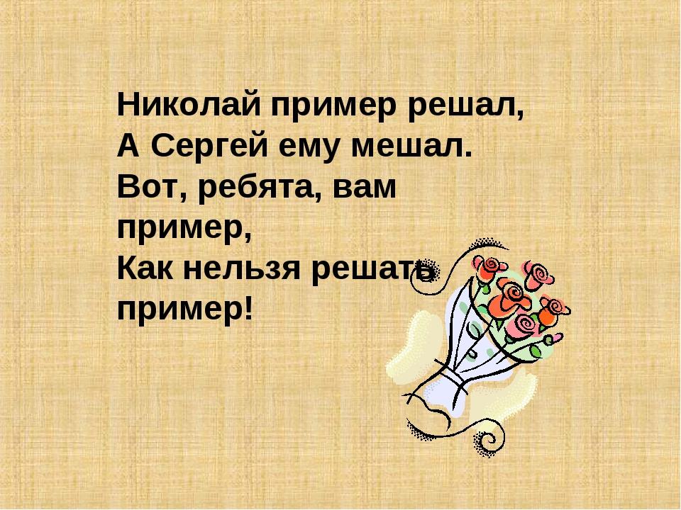Николай пример решал, А Сергей ему мешал. Вот, ребята, вам пример, Как нельзя...