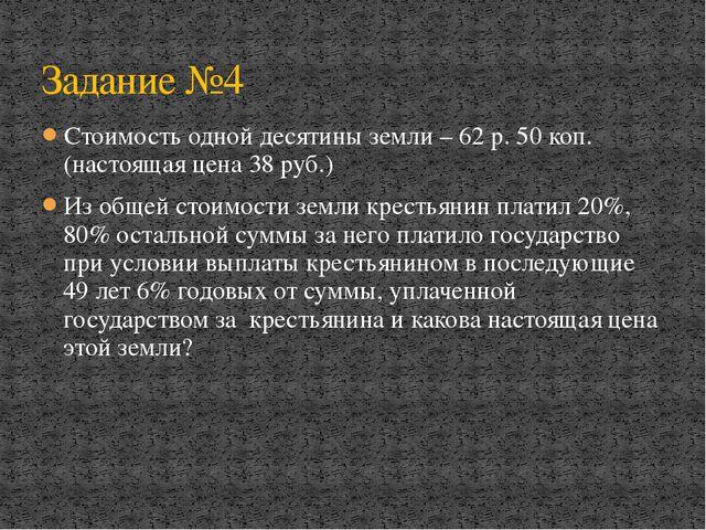 Стоимость одной десятины земли – 62 р. 50 коп. (настоящая цена 38 руб.) Из об...