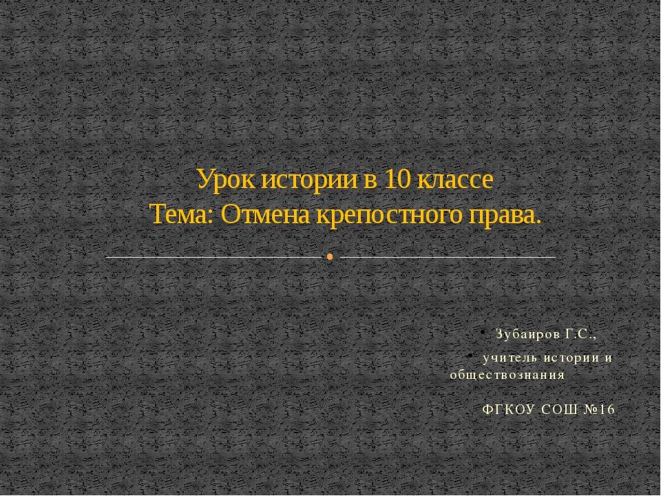 Зубаиров Г.С., учитель истории и обществознания ФГКОУ СОШ №16 Урок истории в...