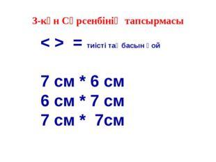 3-күн Сәрсенбінің тапсырмасы < > = тиісті таңбасын қой 7 см * 6 см 6 см * 7 с