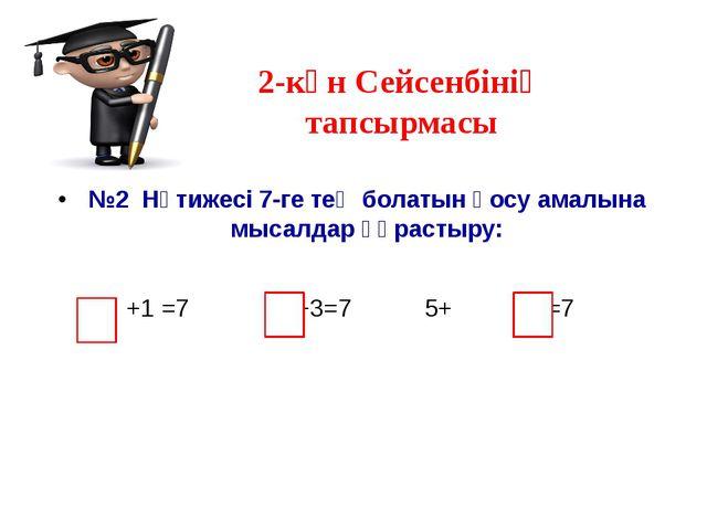 2-күн Сейсенбінің тапсырмасы №2 Нәтижесі 7-ге тең болатын қосу амалына мысалд...