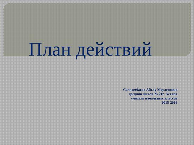 План действий Салкимбаева Айслу Мауленовна средняя школа № 21г. Астана учител...