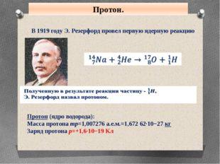 Протон. В 1919 году Э. Резерфорд провел первую ядерную реакцию Протон (ядро в