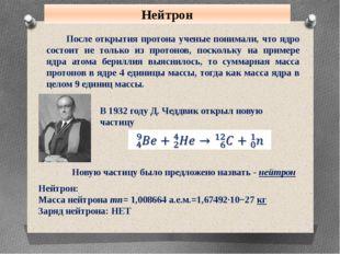 Нейтрон После открытия протона ученые понимали, что ядро состоит не только из