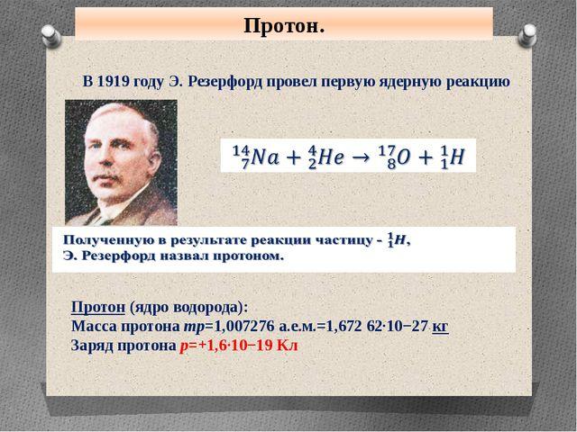 Протон. В 1919 году Э. Резерфорд провел первую ядерную реакцию Протон (ядро в...