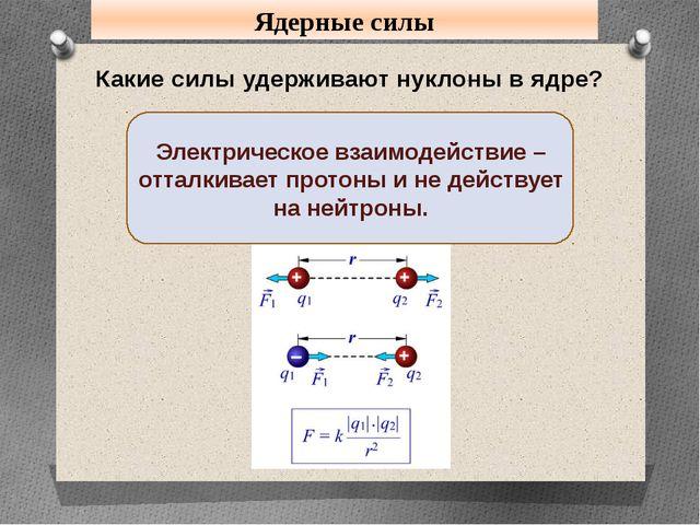 Ядерные силы Какие силы удерживают нуклоны в ядре? Электрическое взаимодейств...