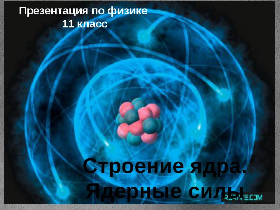 Строение ядра. Ядерные силы Презентация по физике 11 класс