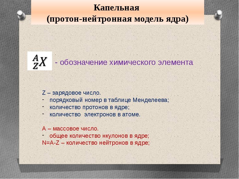 Капельная (протон-нейтронная модель ядра) - обозначение химического элемента...