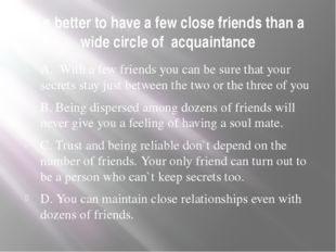 It`s better to have a few close friends than a wide circle of acquaintance A.